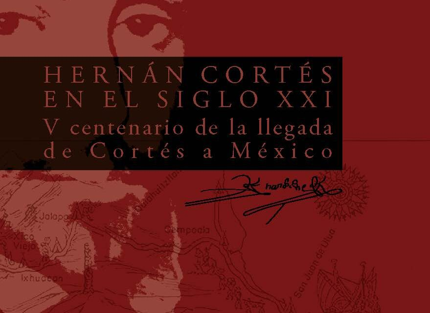 HERNÁN CORTÉS EN EL SIGLO XXI. V CENTENARIO DE LA LLEGADA DE CORTÉS A MÉXICO